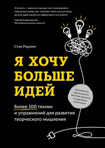 Я хочу больше идей! Более 100 техник и упражнений для развития творческого мышления