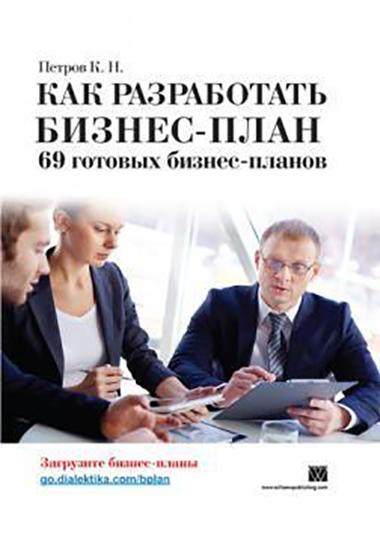 «Как разработать бизнес-план. 69 готовых бизнес-планов» Константин Петров