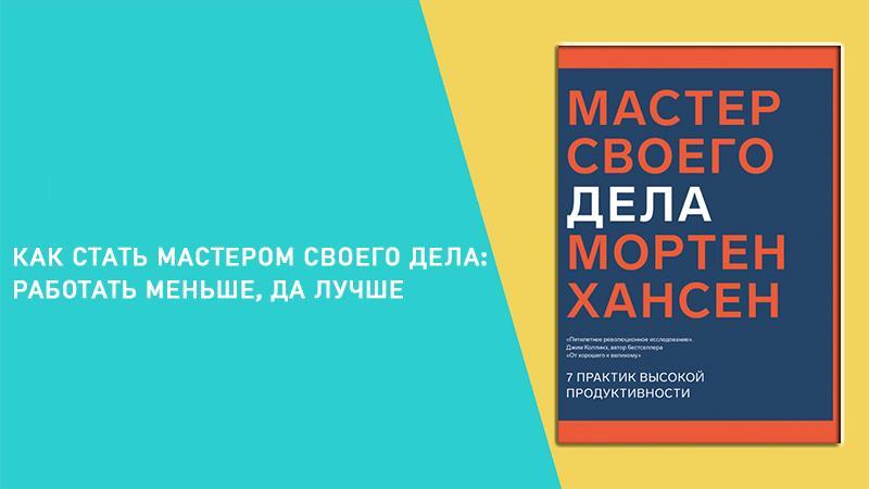 Делать меньше и преуспеть: книга «Мастер своего дела» Мортен Хансен